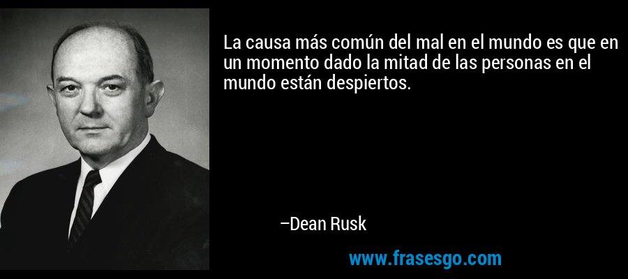 La causa más común del mal en el mundo es que en un momento dado la mitad de las personas en el mundo están despiertos. – Dean Rusk