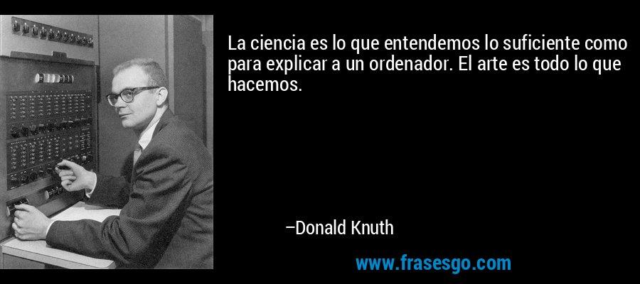 La ciencia es lo que entendemos lo suficiente como para explicar a un ordenador. El arte es todo lo que hacemos. – Donald Knuth
