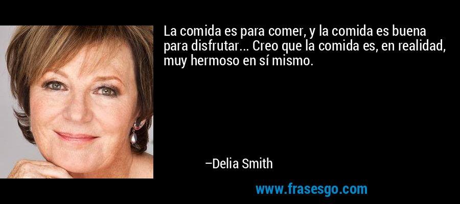La comida es para comer, y la comida es buena para disfrutar... Creo que la comida es, en realidad, muy hermoso en sí mismo. – Delia Smith