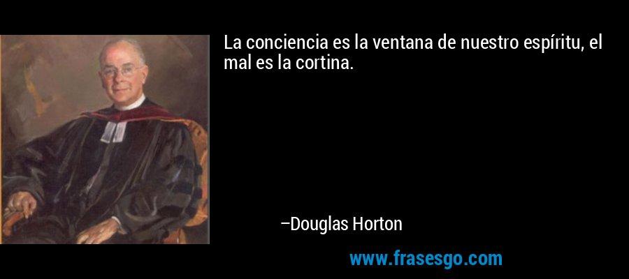 La conciencia es la ventana de nuestro espíritu, el mal es la cortina. – Douglas Horton
