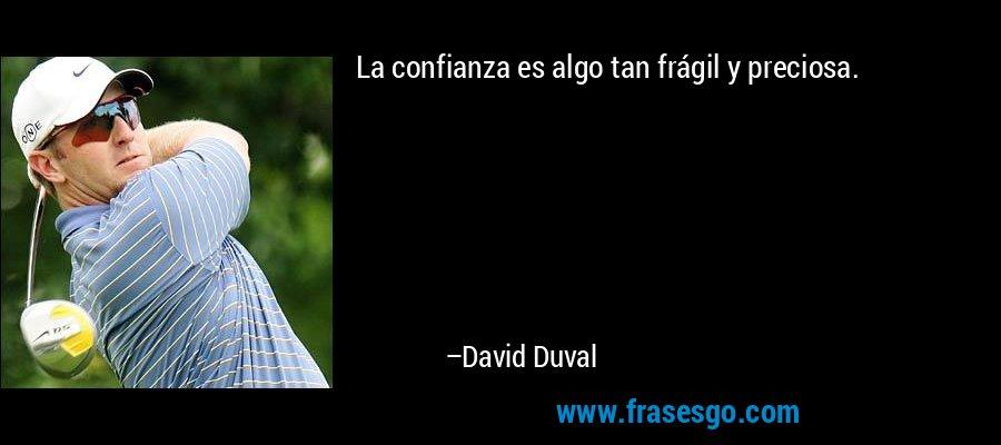 La confianza es algo tan frágil y preciosa. – David Duval