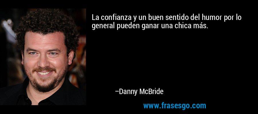 La confianza y un buen sentido del humor por lo general pueden ganar una chica más. – Danny McBride