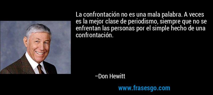 La confrontación no es una mala palabra. A veces es la mejor clase de periodismo, siempre que no se enfrentan las personas por el simple hecho de una confrontación. – Don Hewitt