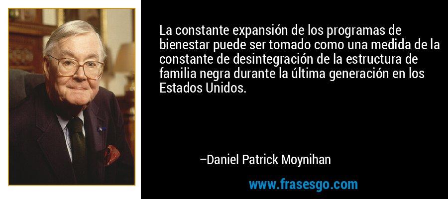 La constante expansión de los programas de bienestar puede ser tomado como una medida de la constante de desintegración de la estructura de familia negra durante la última generación en los Estados Unidos. – Daniel Patrick Moynihan