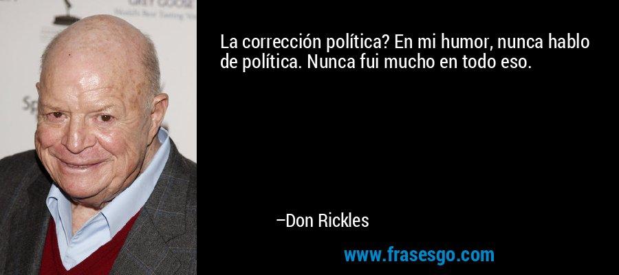 La corrección política? En mi humor, nunca hablo de política. Nunca fui mucho en todo eso. – Don Rickles