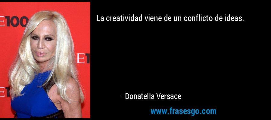 La creatividad viene de un conflicto de ideas. – Donatella Versace