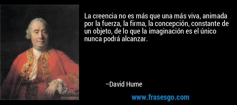 La creencia no es más que una más viva, animada por la fuerza, la firma, la concepción, constante de un objeto, de lo que la imaginación es el único nunca podrá alcanzar. – David Hume