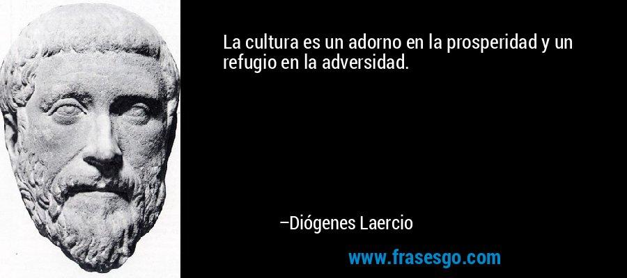 La cultura es un adorno en la prosperidad y un refugio en la adversidad. – Diógenes Laercio