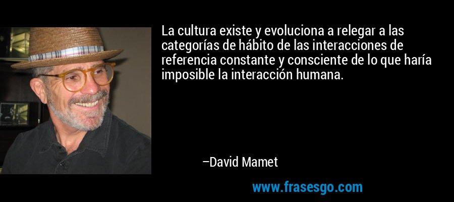 La cultura existe y evoluciona a relegar a las categorías de hábito de las interacciones de referencia constante y consciente de lo que haría imposible la interacción humana. – David Mamet