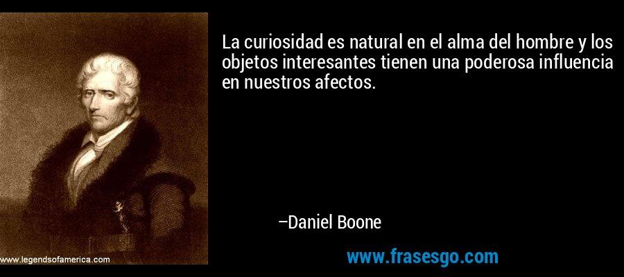La curiosidad es natural en el alma del hombre y los objetos interesantes tienen una poderosa influencia en nuestros afectos. – Daniel Boone