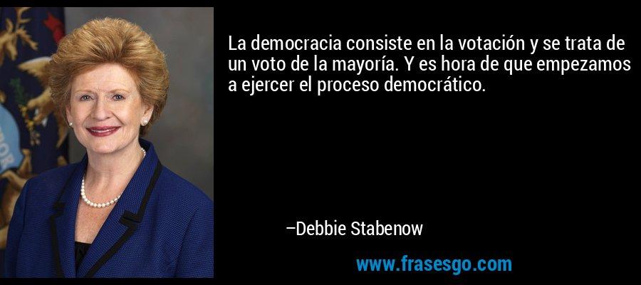 La democracia consiste en la votación y se trata de un voto de la mayoría. Y es hora de que empezamos a ejercer el proceso democrático. – Debbie Stabenow