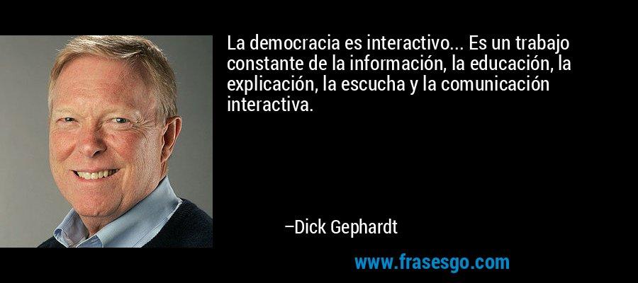 La democracia es interactivo... Es un trabajo constante de la información, la educación, la explicación, la escucha y la comunicación interactiva. – Dick Gephardt