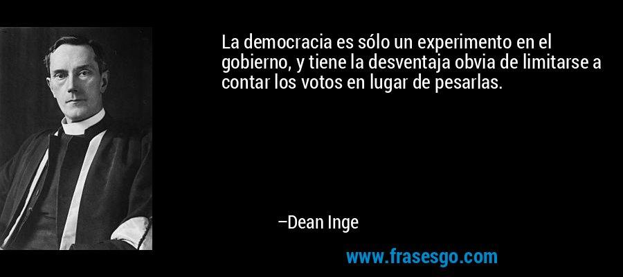 La democracia es sólo un experimento en el gobierno, y tiene la desventaja obvia de limitarse a contar los votos en lugar de pesarlas. – Dean Inge