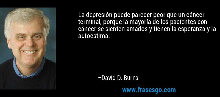 La depresión puede parecer peor que un cáncer terminal, porque la mayoría de los pacientes con cáncer se sienten amados y tienen la esperanza y la autoestima. – David D. Burns