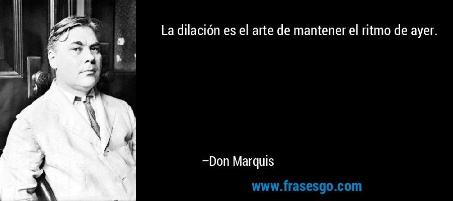 La dilación es el arte de mantener el ritmo de ayer. – Don Marquis