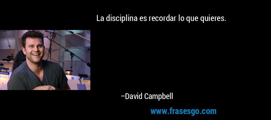 La disciplina es recordar lo que quieres. – David Campbell