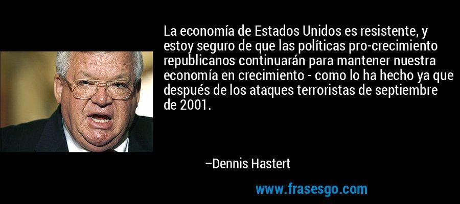 La economía de Estados Unidos es resistente, y estoy seguro de que las políticas pro-crecimiento republicanos continuarán para mantener nuestra economía en crecimiento - como lo ha hecho ya que después de los ataques terroristas de septiembre de 2001. – Dennis Hastert