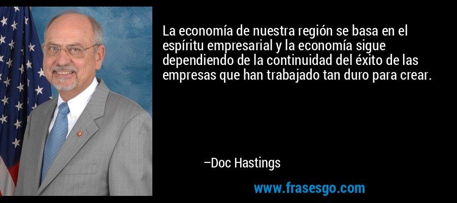 La economía de nuestra región se basa en el espíritu empresarial y la economía sigue dependiendo de la continuidad del éxito de las empresas que han trabajado tan duro para crear. – Doc Hastings