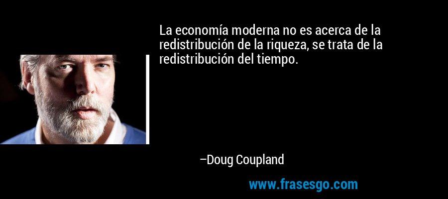 La economía moderna no es acerca de la redistribución de la riqueza, se trata de la redistribución del tiempo. – Doug Coupland