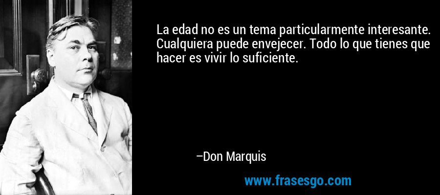 La edad no es un tema particularmente interesante. Cualquiera puede envejecer. Todo lo que tienes que hacer es vivir lo suficiente. – Don Marquis