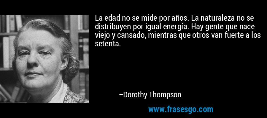 La edad no se mide por años. La naturaleza no se distribuyen por igual energía. Hay gente que nace viejo y cansado, mientras que otros van fuerte a los setenta. – Dorothy Thompson