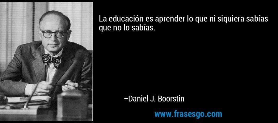 La educación es aprender lo que ni siquiera sabías que no lo sabías. – Daniel J. Boorstin