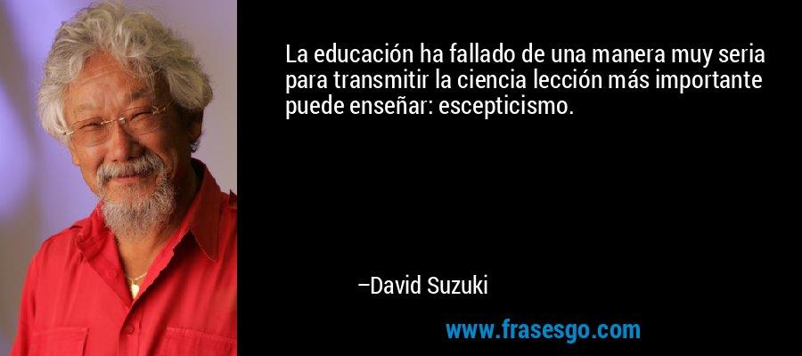 La educación ha fallado de una manera muy seria para transmitir la ciencia lección más importante puede enseñar: escepticismo. – David Suzuki