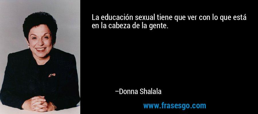 La educación sexual tiene que ver con lo que está en la cabeza de la gente. – Donna Shalala