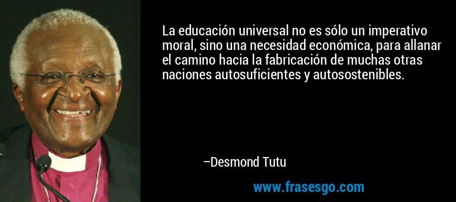 La educación universal no es sólo un imperativo moral, sino una necesidad económica, para allanar el camino hacia la fabricación de muchas otras naciones autosuficientes y autosostenibles. – Desmond Tutu