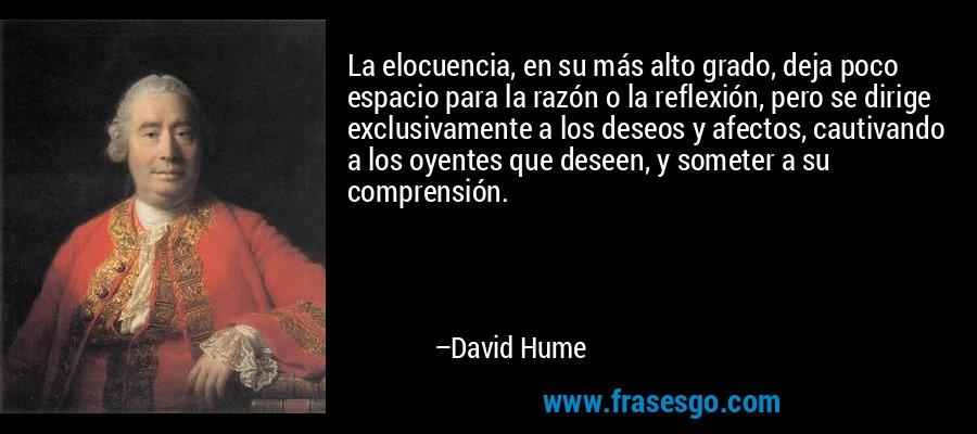 La elocuencia, en su más alto grado, deja poco espacio para la razón o la reflexión, pero se dirige exclusivamente a los deseos y afectos, cautivando a los oyentes que deseen, y someter a su comprensión. – David Hume
