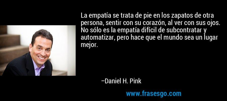 La empatía se trata de pie en los zapatos de otra persona, sentir con su corazón, al ver con sus ojos. No sólo es la empatía difícil de subcontratar y automatizar, pero hace que el mundo sea un lugar mejor. – Daniel H. Pink