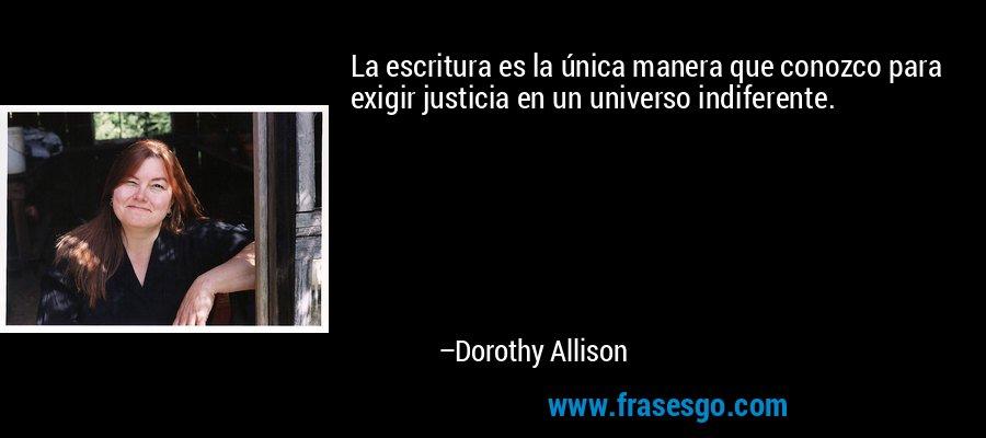 La escritura es la única manera que conozco para exigir justicia en un universo indiferente. – Dorothy Allison