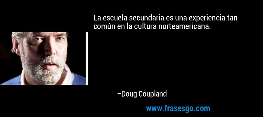 La escuela secundaria es una experiencia tan común en la cultura norteamericana. – Doug Coupland
