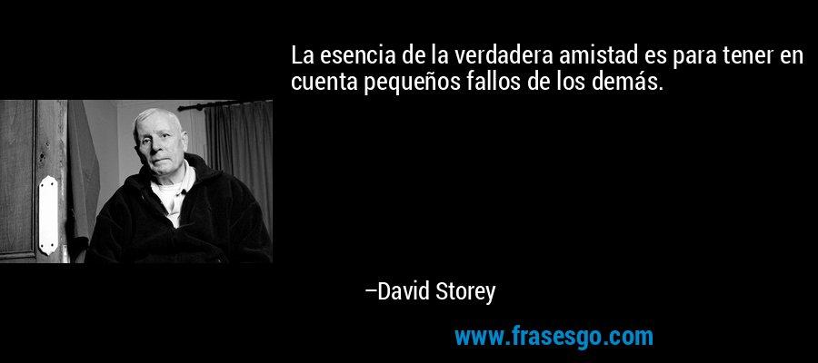 La esencia de la verdadera amistad es para tener en cuenta pequeños fallos de los demás. – David Storey