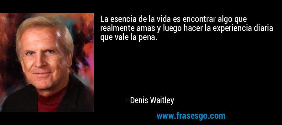 La esencia de la vida es encontrar algo que realmente amas y luego hacer la experiencia diaria que vale la pena. – Denis Waitley