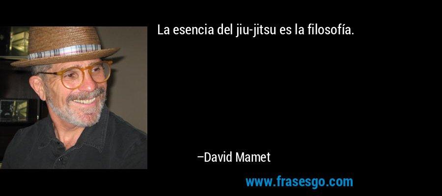 La esencia del jiu-jitsu es la filosofía. – David Mamet