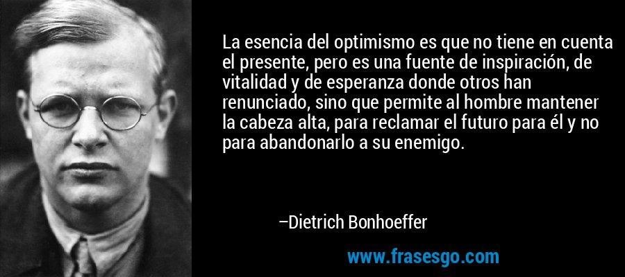 La esencia del optimismo es que no tiene en cuenta el presente, pero es una fuente de inspiración, de vitalidad y de esperanza donde otros han renunciado, sino que permite al hombre mantener la cabeza alta, para reclamar el futuro para él y no para abandonarlo a su enemigo. – Dietrich Bonhoeffer
