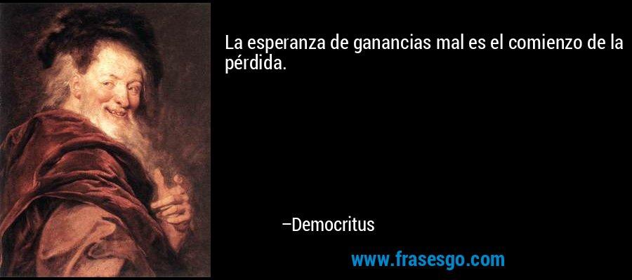 La esperanza de ganancias mal es el comienzo de la pérdida. – Democritus