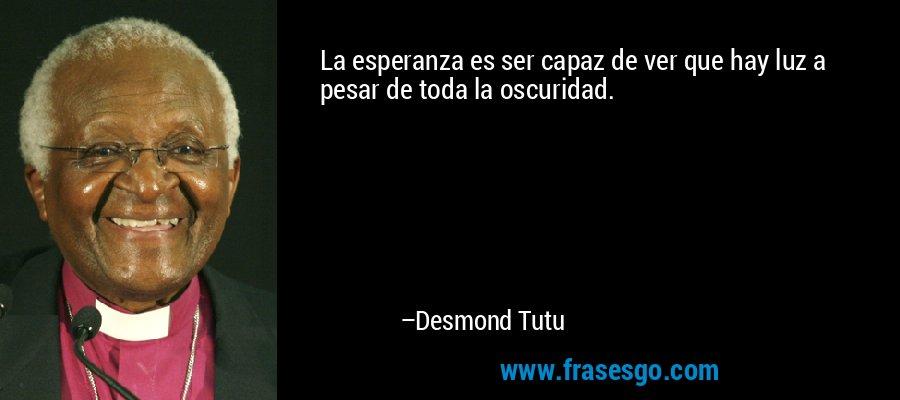 La esperanza es ser capaz de ver que hay luz a pesar de toda la oscuridad. – Desmond Tutu