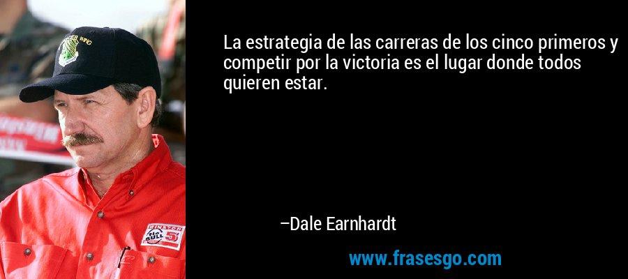 La estrategia de las carreras de los cinco primeros y competir por la victoria es el lugar donde todos quieren estar. – Dale Earnhardt