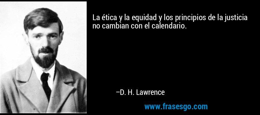 La ética y la equidad y los principios de la justicia no cambian con el calendario. – D. H. Lawrence