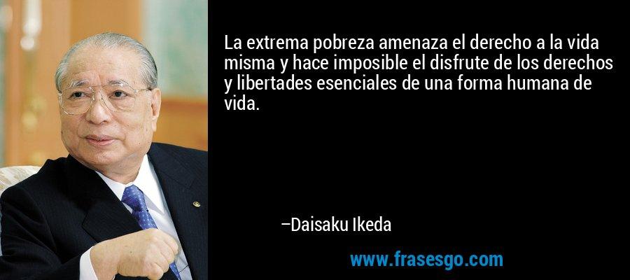 La extrema pobreza amenaza el derecho a la vida misma y hace imposible el disfrute de los derechos y libertades esenciales de una forma humana de vida. – Daisaku Ikeda