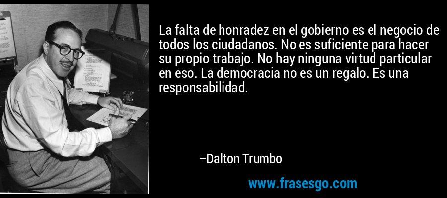 La falta de honradez en el gobierno es el negocio de todos los ciudadanos. No es suficiente para hacer su propio trabajo. No hay ninguna virtud particular en eso. La democracia no es un regalo. Es una responsabilidad. – Dalton Trumbo
