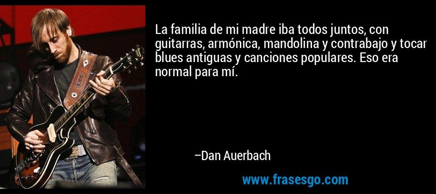 La familia de mi madre iba todos juntos, con guitarras, armónica, mandolina y contrabajo y tocar blues antiguas y canciones populares. Eso era normal para mí. – Dan Auerbach
