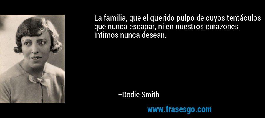 La familia, que el querido pulpo de cuyos tentáculos que nunca escapar, ni en nuestros corazones íntimos nunca desean. – Dodie Smith