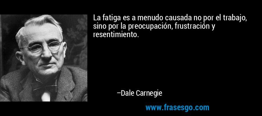 La fatiga es a menudo causada no por el trabajo, sino por la preocupación, frustración y resentimiento. – Dale Carnegie