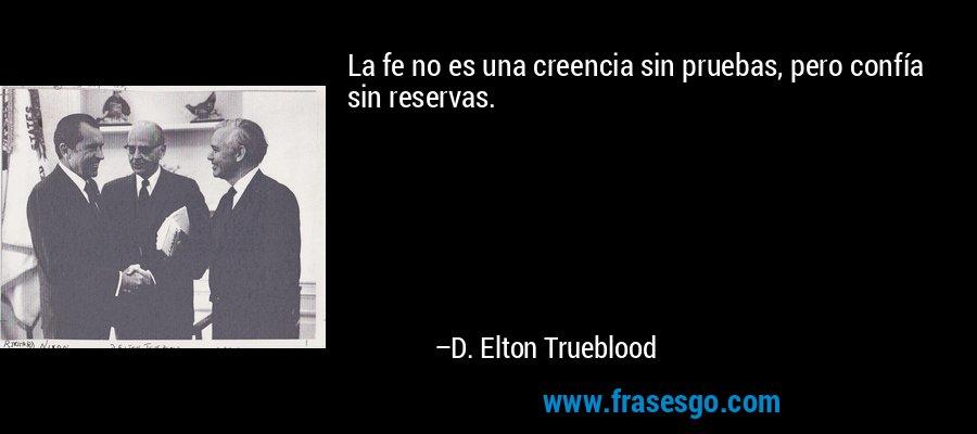 La fe no es una creencia sin pruebas, pero confía sin reservas. – D. Elton Trueblood