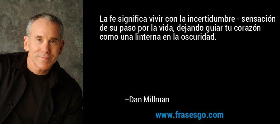 La fe significa vivir con la incertidumbre - sensación de su paso por la vida, dejando guiar tu corazón como una linterna en la oscuridad. – Dan Millman
