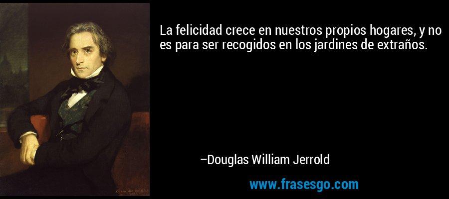 La felicidad crece en nuestros propios hogares, y no es para ser recogidos en los jardines de extraños. – Douglas William Jerrold
