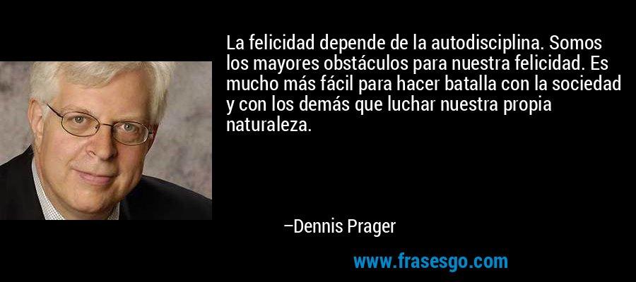 La felicidad depende de la autodisciplina. Somos los mayores obstáculos para nuestra felicidad. Es mucho más fácil para hacer batalla con la sociedad y con los demás que luchar nuestra propia naturaleza. – Dennis Prager